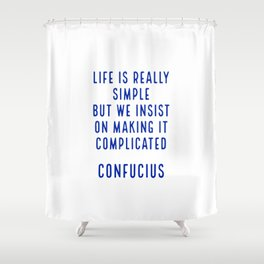 Life is really simple but we insist on making it complicated - Confucius Shower Curtain