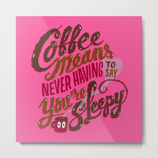 Coffee means never having to say you're sleepy. Metal Print