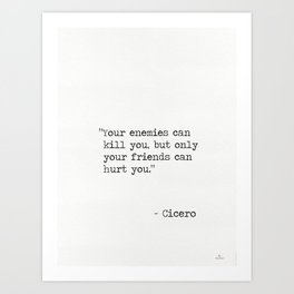 """Cicero quotes """"Your enemies can kill you, but only your friends can hurt you."""" Art Print"""
