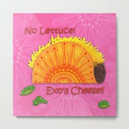 Tacos...No Lettuce! Extra Cheese! Metal Print