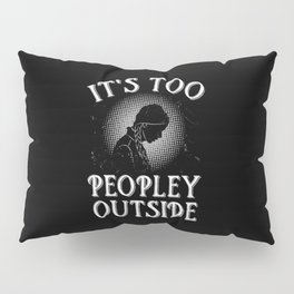 It's Too Peopley Outside Pillow Sham