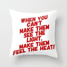 When You Can't Make Them See The Light, Make Them Feel The Heat Throw Pillow