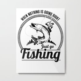 When nothing is going right just go Fishing Metal Print