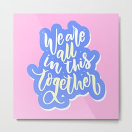 We are all in this together! Metal Print