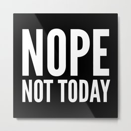 NOPE NOT TODAY (Black) Metal Print