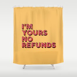 I am yours no refunds - typography Shower Curtain