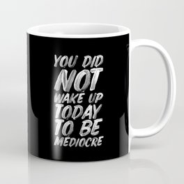 You Did Not Wake Up Today To Be Mediocre black and white monochrome typography poster design Coffee Mug
