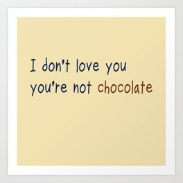 I don't love you, you're not chocolate Art Print
