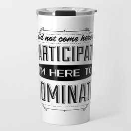 I did not come here to participate. I'm here to dominate. Travel Mug