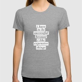 I Have to Be Successful Because I Like Expensive Things monochrome typography home wall decor T-shirt