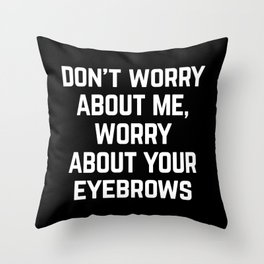 Worry About Your Eyebrows Funny Quote Throw Pillow