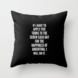If I have to apply five turns to the screw each day for the happiness of Argentina I will do it Throw Pillow