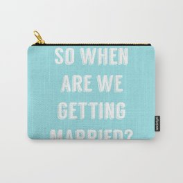 So when are we getting married? Carry-All Pouch