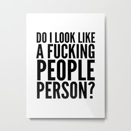 DO I LOOK LIKE A FUCKING PEOPLE PERSON? Metal Print