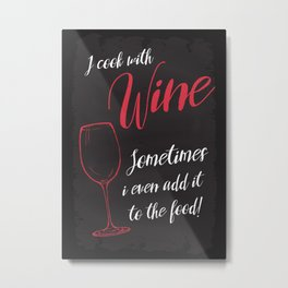 I cook with wine. Sometimes i even add it to the food. Metal Print