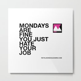 Mondays are fine you just hate your job Metal Print