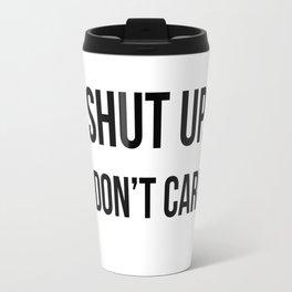 Shut up I don't care quote Travel Mug