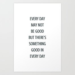 EVERY DAY MAY NOT BE GOOD BUT THERE IS SOMETHING GOOD IN EVERY DAY - gratitude quote Art Print