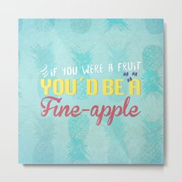 If you were a fruit, you'd be a fine-apple Metal Print