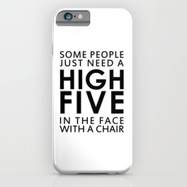 SOME PEOPLE JUST NEED A HIGH FIVE IN THE FACE WITH A CHAIR iPhone Case