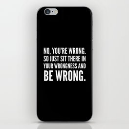NO, YOU'RE WRONG. SO JUST SIT THERE IN YOUR WRONGNESS AND BE WRONG. (Black & White) iPhone Skin