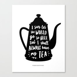 I Say Let the World Go to Hell But I Shall Always Have My Tea Black and White kitchen home decor Canvas Print