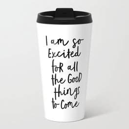 I Am So Excited For All The Good Things to Come black-white typography design poster home wall decor Travel Mug