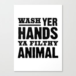 Wash Your Hands You Filthy Animal Canvas Print
