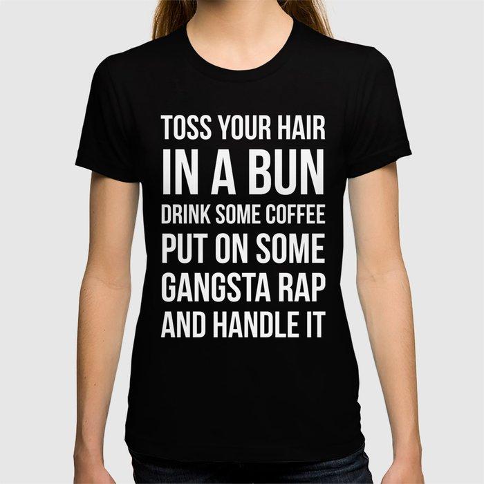 Toss Your Hair in a Bun, Coffee, Gangsta Rap & Handle It (Black) T-shirt