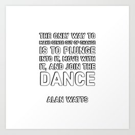 Alan Watts Quotes - The only way to make sense out of change Art Print