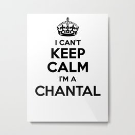 I cant keep calm I am a CHANTAL Metal Print