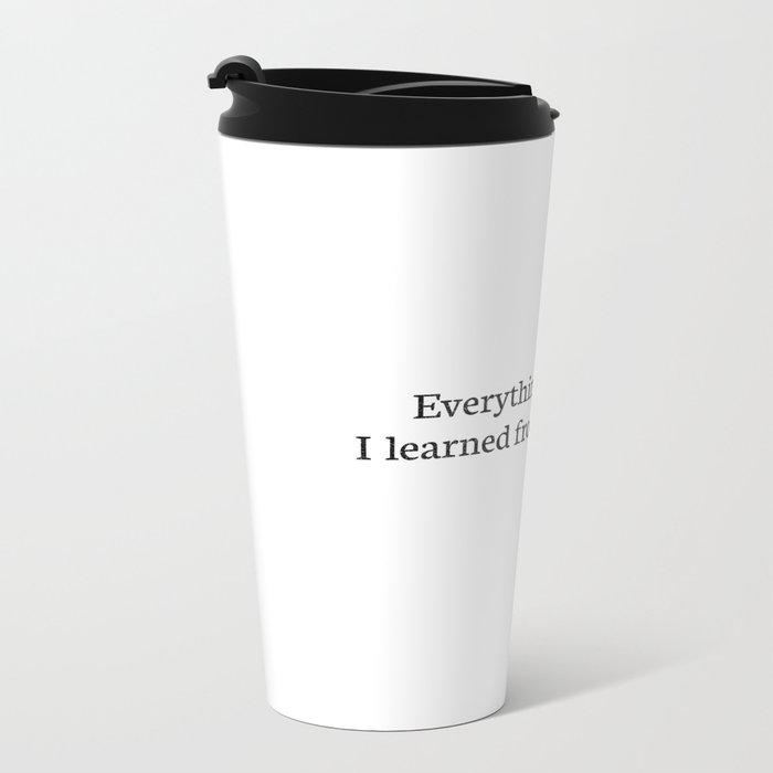 Everything I learned I learned from the movies Metal Travel Mug