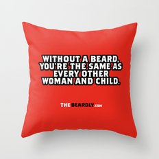 WITHOUT A BEARD, YOU'RE THE SAME AS EVERY OTHER WOMAN AND CHILD. Throw Pillow
