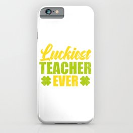 Luckiest Teacher Ever St. Patrick's Four-Cleaf Clover Tee Saying T-shirt Design Irish Celebrate iPhone Case