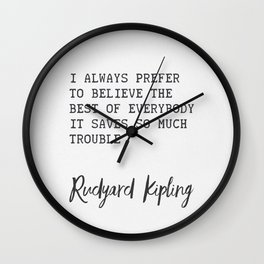 I always prefer to believe the best of everybody; it saves so much trouble ― Rudyard Kipling Wall Clock