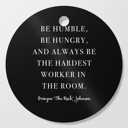 Be Humble, Be Hungry, and Always be the Hardest Worker In the Room. -Dwayne Johnson Cutting Board