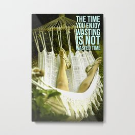 The time you enjoy wasting is not wasted time Metal Print