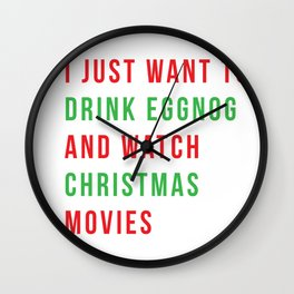 I just want to drink eggnog and watch Christmas movies Wall Clock