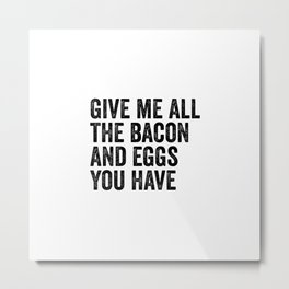 Give Me All The Bacon And Eggs You Have Metal Print