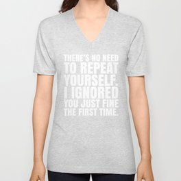 There's No Need To Repeat Yourself. I Ignored You Just Fine the First Time. (Black & White) Unisex V-Neck