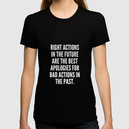 Right actions in the future are the best apologies for bad actions in the past T-shirt