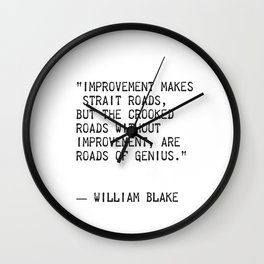 """Improvement makes straight roads, but the crooked roads without Improvement, are roads of Genius."" Wall Clock"