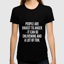 People are unjust to anger it can be enlivening and a lot of fun T-shirt