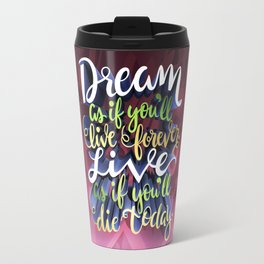 Dream as if you'll live Forever! Travel Mug