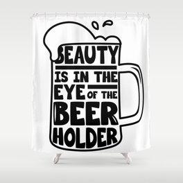 Beer Day - Beauty is in the Eye of Beer Holder Shower Curtain