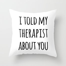 Told My Therapist Funny Quote Throw Pillow