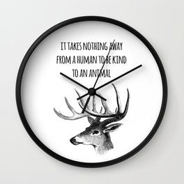 It takes nothing away from a human to be kind to an animal - Animal rights Quote  Wall Clock