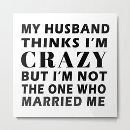 My Husband Thinks I'm Crazy But Im not the one who married me T-Shirt Metal Print