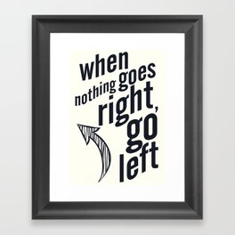 When nothing goes right, go left, inspiration, motivation quote, white version, humor, fun, love Framed Art Print