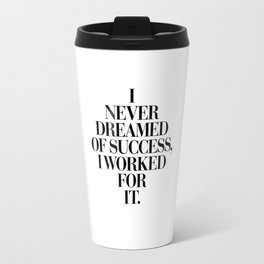 I Never Dreamed Of Success I Worked For It black and white typography poster design home wall decor Travel Mug